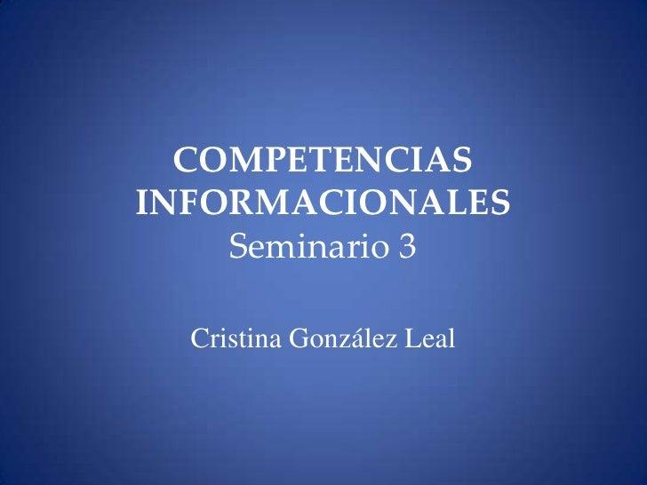 COMPETENCIAS INFORMACIONALESSeminario 3<br />Cristina González Leal<br />