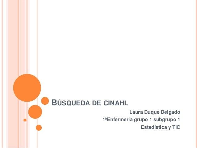 BÚSQUEDA DE CINAHL                     Laura Duque Delgado           1ºEnfermeria grupo 1 subgrupo 1                      ...