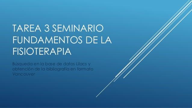 TAREA 3 SEMINARIO FUNDAMENTOS DE LA FISIOTERAPIA Búsqueda en la base de datos Lilacs y obtención de la bibliografía en for...