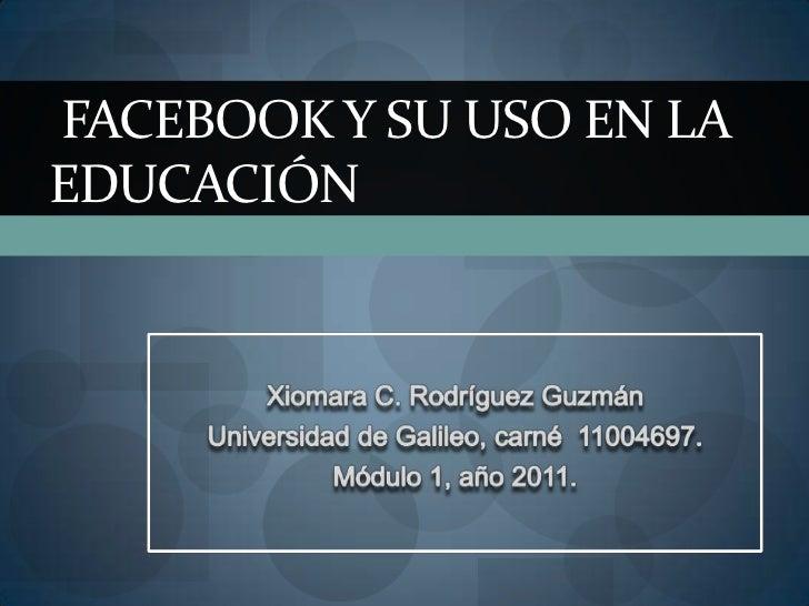 XiomaraC. Rodríguez Guzmán<br />Universidad de Galileo, carné  11004697. <br />Módulo 1, año 2011.<br />Facebook y su uso ...