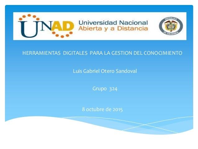 HERRAMIENTAS DIGITALES PARA LA GESTION DEL CONOCIMIENTO Grupo 324 Luis Gabriel Otero Sandoval 8 octubre de 2015