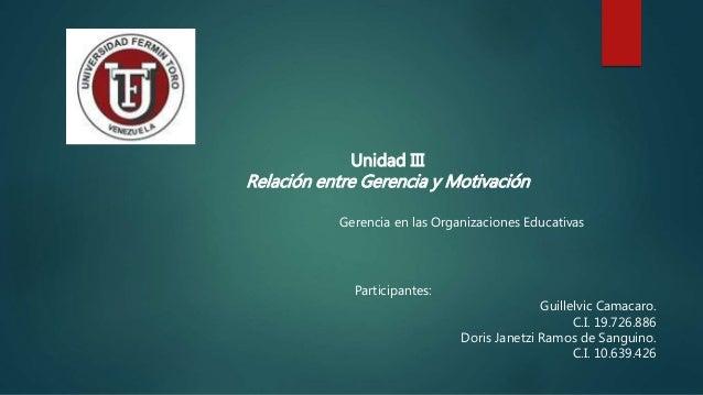 Unidad III Relación entre Gerencia y Motivación Gerencia en las Organizaciones Educativas Participantes: Guillelvic Camaca...