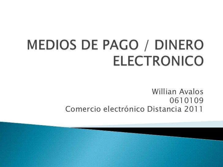 MEDIOS DE PAGO / DINERO ELECTRONICO<br />Willian Avalos<br />0610109<br />Comercio electrónico Distancia 2011<br />