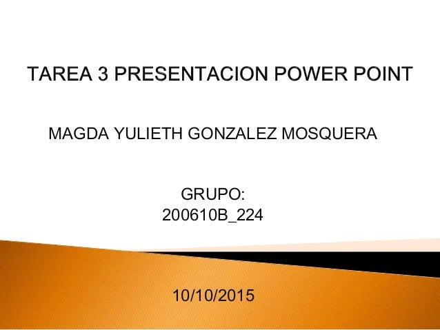 MAGDA YULIETH GONZALEZ MOSQUERA GRUPO: 200610B_224 10/10/2015