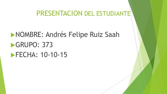 PRESENTACION DEL ESTUDIANTE NOMBRE: Andrés Felipe Ruiz Saah GRUPO: 373 FECHA: 10-10-15