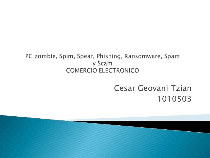 PC zombie, Spim, Spear, Phishing, Ransomware, Spamy ScamCOMERCIO ELECTRONICO<br />Cesar Geovani Tzian<br />1010503<br />