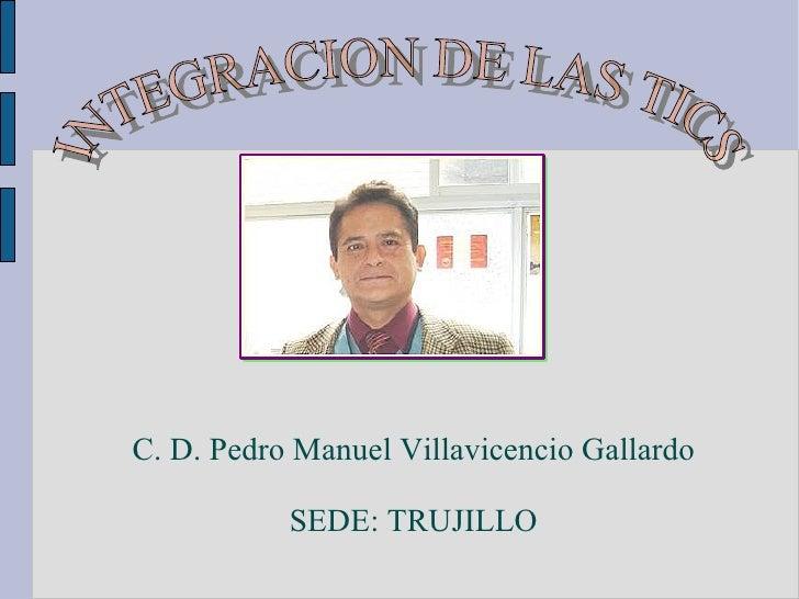 C. D. Pedro Manuel Villavicencio Gallardo SEDE: TRUJILLO INTEGRACION DE LAS TICS