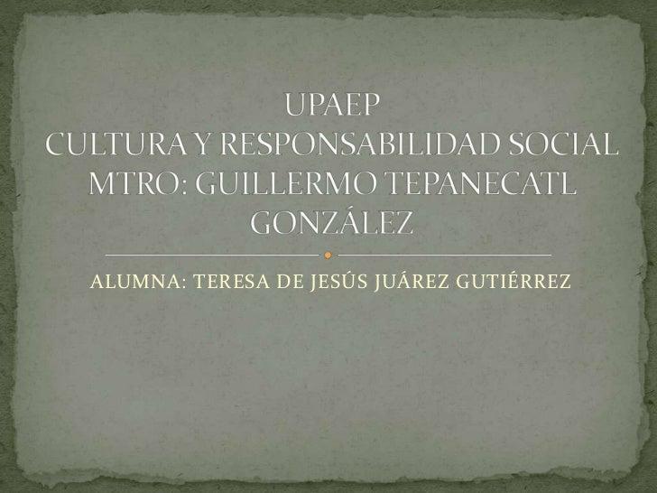 ALUMNA: TERESA DE JESÚS JUÁREZ GUTIÉRREZ<br />UPAEPCULTURA Y RESPONSABILIDAD SOCIALMTRO: GUILLERMO TEPANECATL GONZÁLEZ<br />
