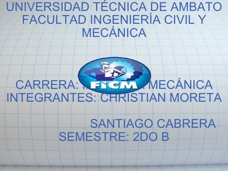 UNIVERSIDAD TÉCNICA DE AMBATO FACULTAD INGENIERÍA CIVIL Y MECÁNICA    CARRERA: INGENIRÍA MECÁNICA INTEGRANTES: CHRISTIA...