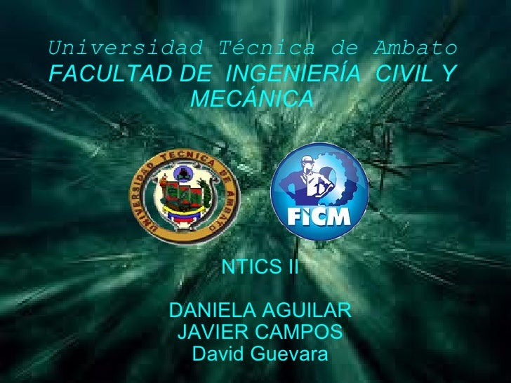 Universidad Técnica de Ambato FACULTAD DE INGENIERÍA CIVIL Y MECÁNICA NTICS II DANIELA AGUILAR JAVIER CAMPOS David Guevara