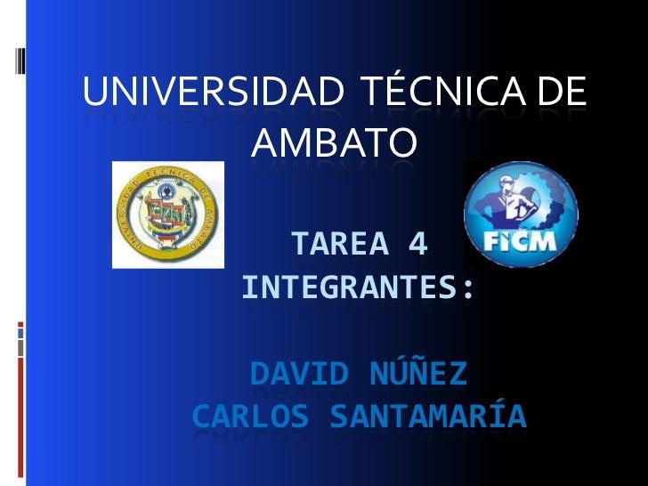UNIVERSIDAD TÉCNICA DE       AMBATO        TAREA 4      INTEGRANTES:       DAVID NÚÑEZ    CARLOS SANTAMARÍA