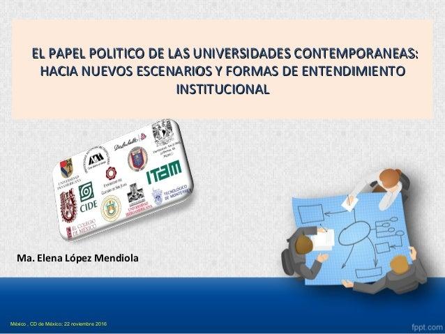 Ma. Elena López Mendiola EL PAPEL POLITICO DE LAS UNIVERSIDADES CONTEMPORANEAS:EL PAPEL POLITICO DE LAS UNIVERSIDADES CONT...