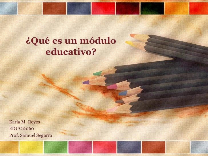 ¿Qué es un módulo          educativo?Karla M. ReyesEDUC 2060Prof. Samuel Segarra