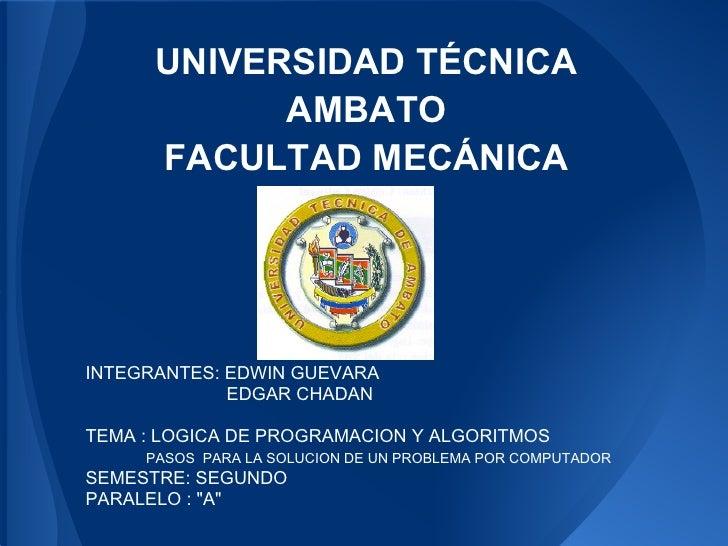 UNIVERSIDAD TÉCNICA            AMBATO      FACULTAD MECÁNICAINTEGRANTES: EDWIN GUEVARA             EDGAR CHADANTEMA : LOGI...