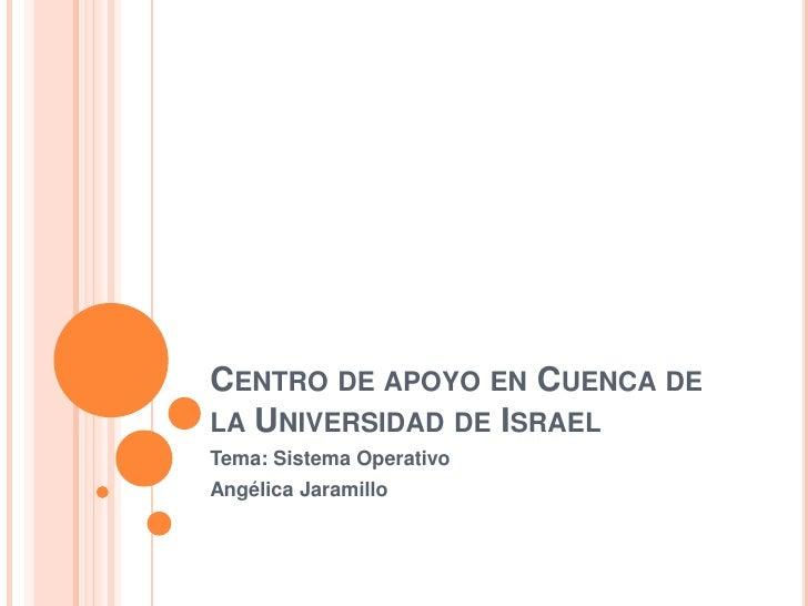 Centro de apoyo en Cuenca de la Universidad de Israel<br />Tema: Sistema Operativo<br />Angélica Jaramillo<br />