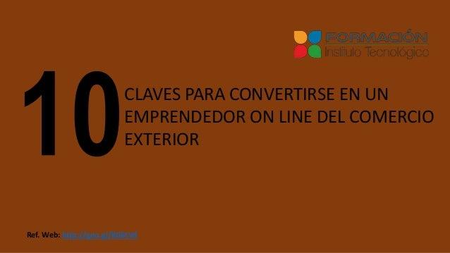 CLAVES PARA CONVERTIRSE EN UN EMPRENDEDOR ON LINE DEL COMERCIO EXTERIOR Ref. Web: http://goo.gl/KG6tVd