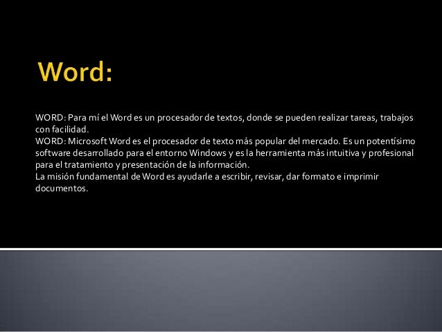 WORD: Para mí el Word es un procesador de textos, donde se pueden realizar tareas, trabajoscon facilidad.WORD: Microsoft W...
