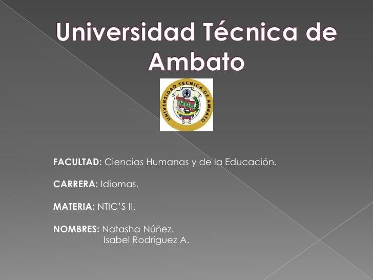 Universidad Técnica de Ambato <br />FACULTAD: Ciencias Humanas y de la Educación.<br />CARRERA: Idiomas.<br />MATERIA: NTI...