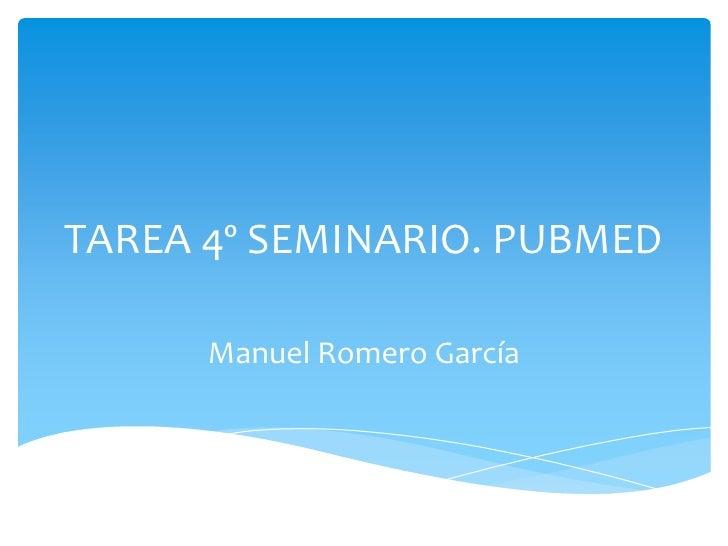 TAREA 4º SEMINARIO. PUBMED<br />Manuel Romero García<br />