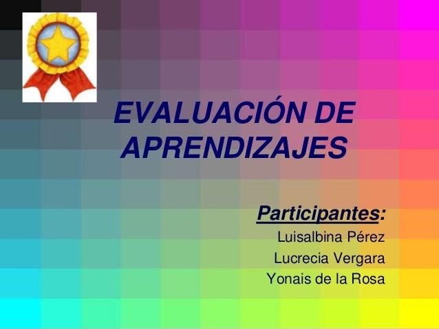 EVALUACIÓN DEAPRENDIZAJES       Participantes:         Luisalbina Pérez         Lucrecia Vergara        Yonais de la Rosa