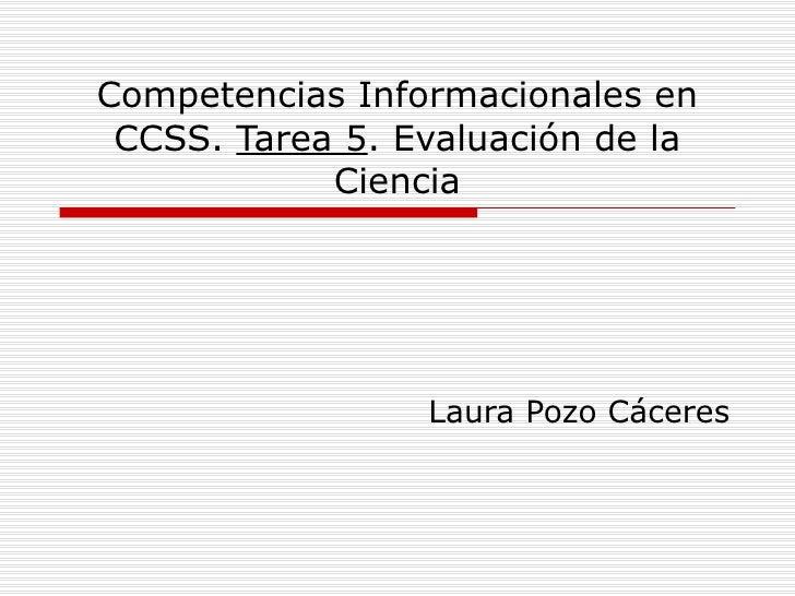 Competencias Informacionales en CCSS.  Tarea 5 . Evaluación de la Ciencia Laura Pozo Cáceres