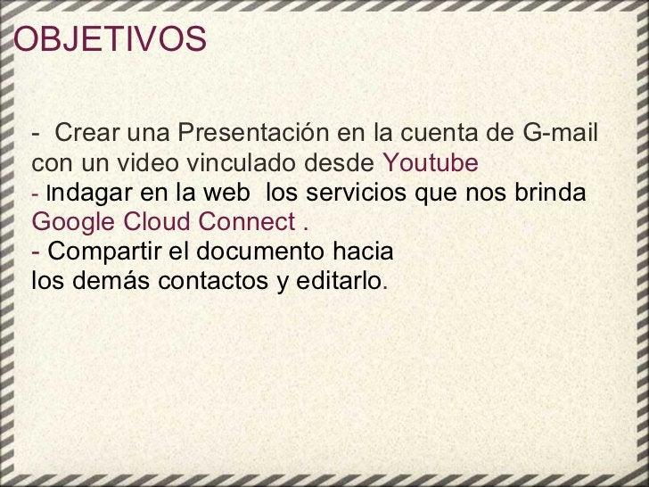 OBJETIVOS - Crear una Presentación en la cuenta de G-mail con un video vinculado desde  Youtube - I ndagar en la web lo...