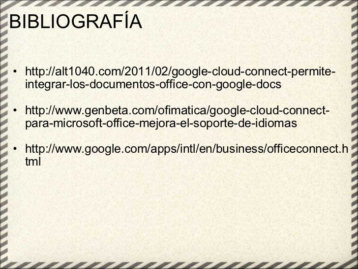 BIBLIOGRAFÍA <ul><ul><li>http://alt1040.com/2011/02/google-cloud-connect-permite-integrar-los-documentos-office-con-google...