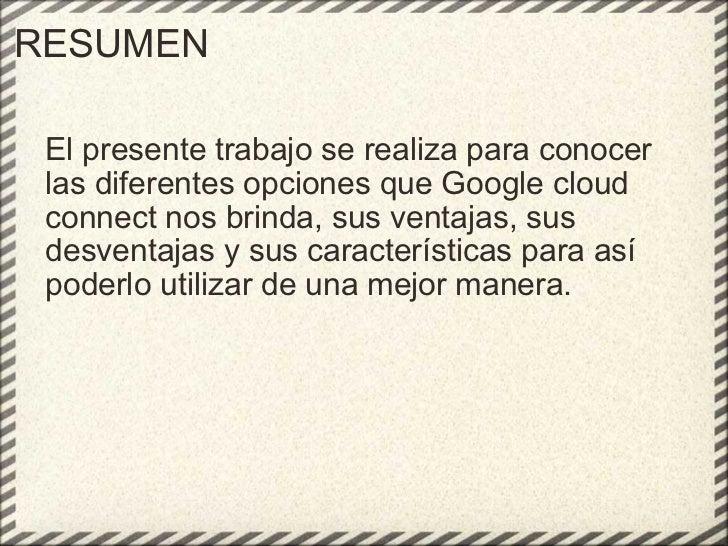 RESUMEN El presente trabajo se realiza para conocer las diferentes opciones que Google cloud connect nos brinda, sus venta...