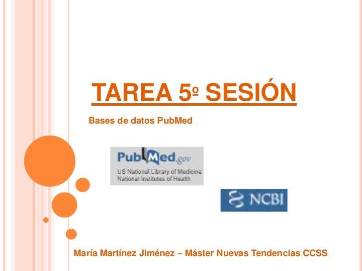 TAREA 5º SESIÓN   Bases de datos PubMedMaría Martínez Jiménez – Máster Nuevas Tendencias CCSS
