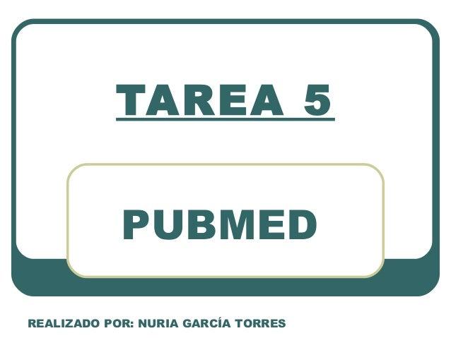 TAREA 5            PUBMEDREALIZADO POR: NURIA GARCÍA TORRES