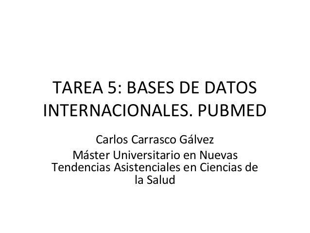 TAREA 5: BASES DE DATOS INTERNACIONALES. PUBMED Carlos Carrasco Gálvez Máster Universitario en Nuevas Tendencias Asistenci...