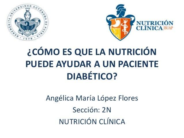 ¿CÓMO ES QUE LA NUTRICIÓN  PUEDE AYUDAR A UN PACIENTE  DIABÉTICO?  Angélica María López Flores  Sección: 2N  NUTRICIÓN CLÍ...