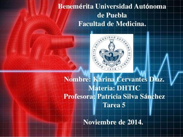 Benemérita Universidad Autónoma  de Puebla  Facultad de Medicina.  Nombre: Karina Cervantes Díaz.  Materia: DHTIC  Profeso...