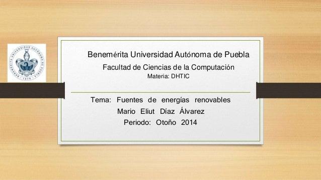 Tema: Fuentes de energías renovables Mario Eliut Díaz Álvarez Periodo: Otoño 2014 Benemérita Universidad Autónoma de Puebl...
