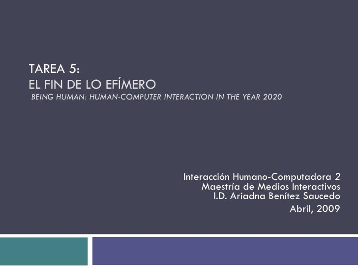 TAREA 5: EL FIN DE LO EFÍMERO  BEING HUMAN:  HUMAN-COMPUTER INTERACTION IN THE YEAR 2020  Interacción Humano-Computadora  ...