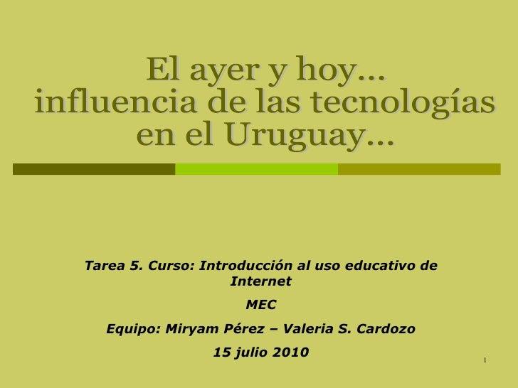 El ayer y hoy...  influencia de las tecnologías  en el Uruguay... Tarea 5. Curso: Introducción al uso educativo de Interne...