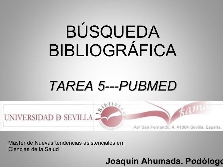 BÚSQUEDA BIBLIOGRÁFICA TAREA 5---PUBMED Joaquín Ahumada. Podólogo Máster de Nuevas tendencias asistenciales en Ciencias de...