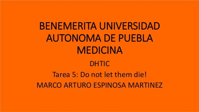 BENEMERITA UNIVERSIDAD AUTONOMA DE PUEBLA MEDICINA DHTIC Tarea 5: Do not let them die! MARCO ARTURO ESPINOSA MARTINEZ