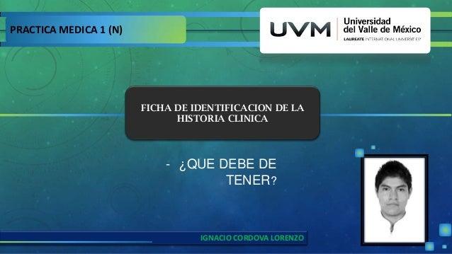 PRACTICA MEDICA 1 (N) - ¿QUE DEBE DE TENER? FICHA DE IDENTIFICACION DE LA HISTORIA CLINICA IGNACIO CORDOVA LORENZO