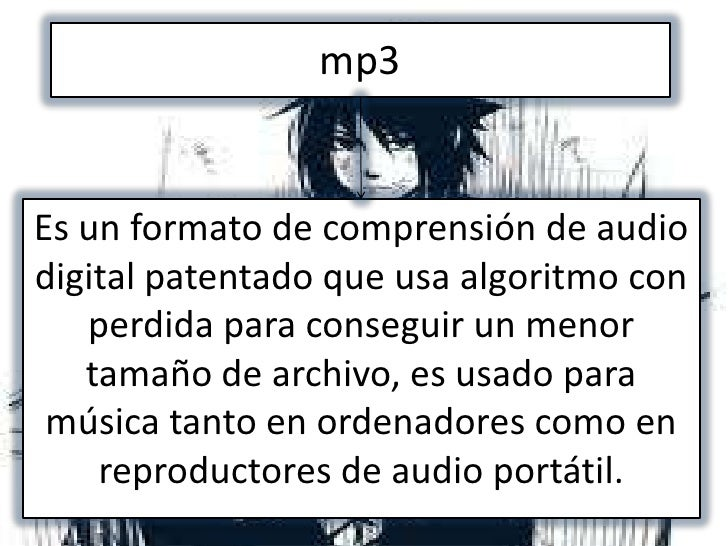 mp3Es un formato de comprensión de audiodigital patentado que usa algoritmo con   perdida para conseguir un menor   tamaño...