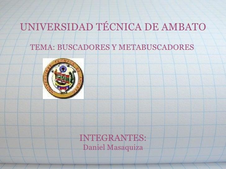 UNIVERSIDAD TÉCNICA DE AMBATO  TEMA: BUSCADORES Y METABUSCADORES         INTEGRANTES: Daniel Masaquiza
