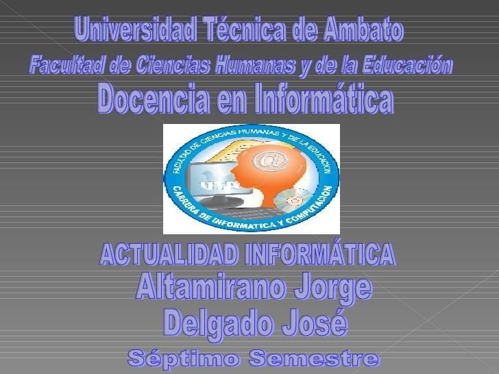 Universidad Técnica de Ambato Facultad de Ciencias Humanas y de la Educación Docencia en Informática ACTUALIDAD INFORMÁTIC...