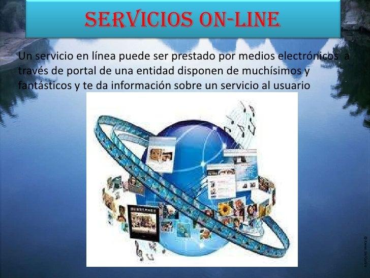 Servicios On-lineUn servicio en línea puede ser prestado por medios electrónicos através de portal de una entidad disponen...