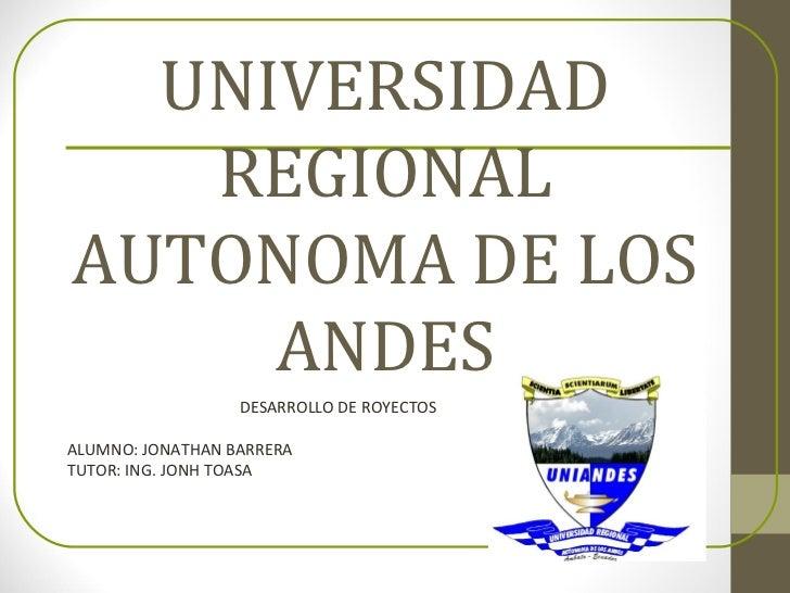 UNIVERSIDAD   REGIONALAUTONOMA DE LOS     ANDES                  DESARROLLO DE ROYECTOSALUMNO: JONATHAN BARRERATUTOR: ING....