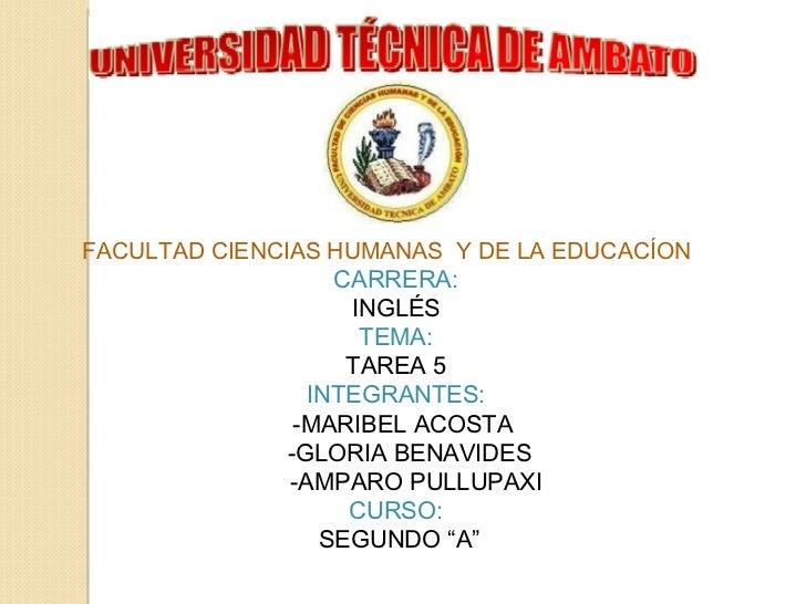FACULTAD CIENCIAS HUMANAS Y DE LA EDUCACÍON   CARRERA: INGLÉS TEMA:  TAREA 5  INTEGRANTES:    -MARIBEL ACOSTA ...