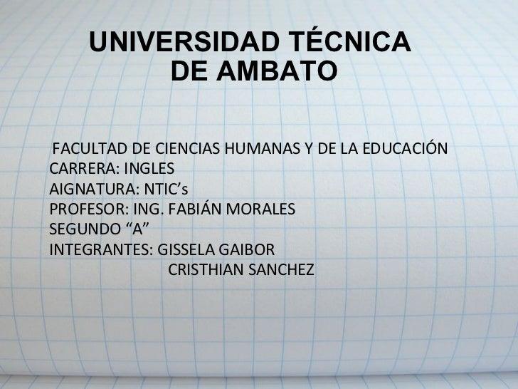 UNIVERSIDAD TÉCNICA DE AMBATO FACULTAD DE CIENCIAS HUMANAS Y DE LA EDUCACIÓN   CARRERA: INGLES AIGNATURA: NTIC's PROFESOR...