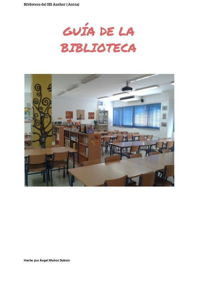 Biblioteca del IES Azahar ( Antas) GUÍA DE LA BIBLIOTECA    Hecho por Ángel Muñoz Dubois