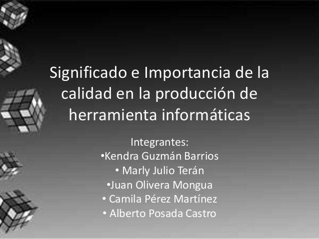 Significado e Importancia de la calidad en la producción de herramienta informáticas Integrantes: •Kendra Guzmán Barrios •...