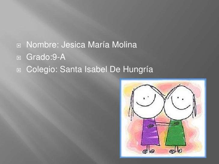    Nombre: Jesica María Molina   Grado:9-A   Colegio: Santa Isabel De Hungría