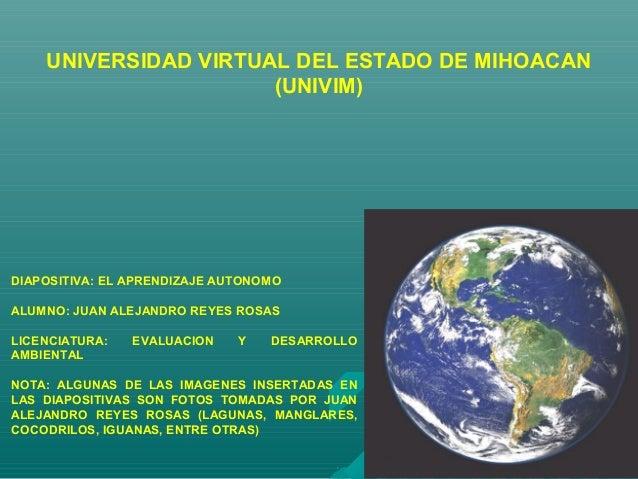 UNIVERSIDAD VIRTUAL DEL ESTADO DE MIHOACAN (UNIVIM) DIAPOSITIVA: EL APRENDIZAJE AUTONOMO ALUMNO: JUAN ALEJANDRO REYES ROSA...